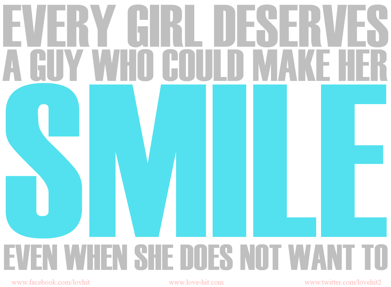 Every girl deserves a guy who could make her smile even when she does not want to