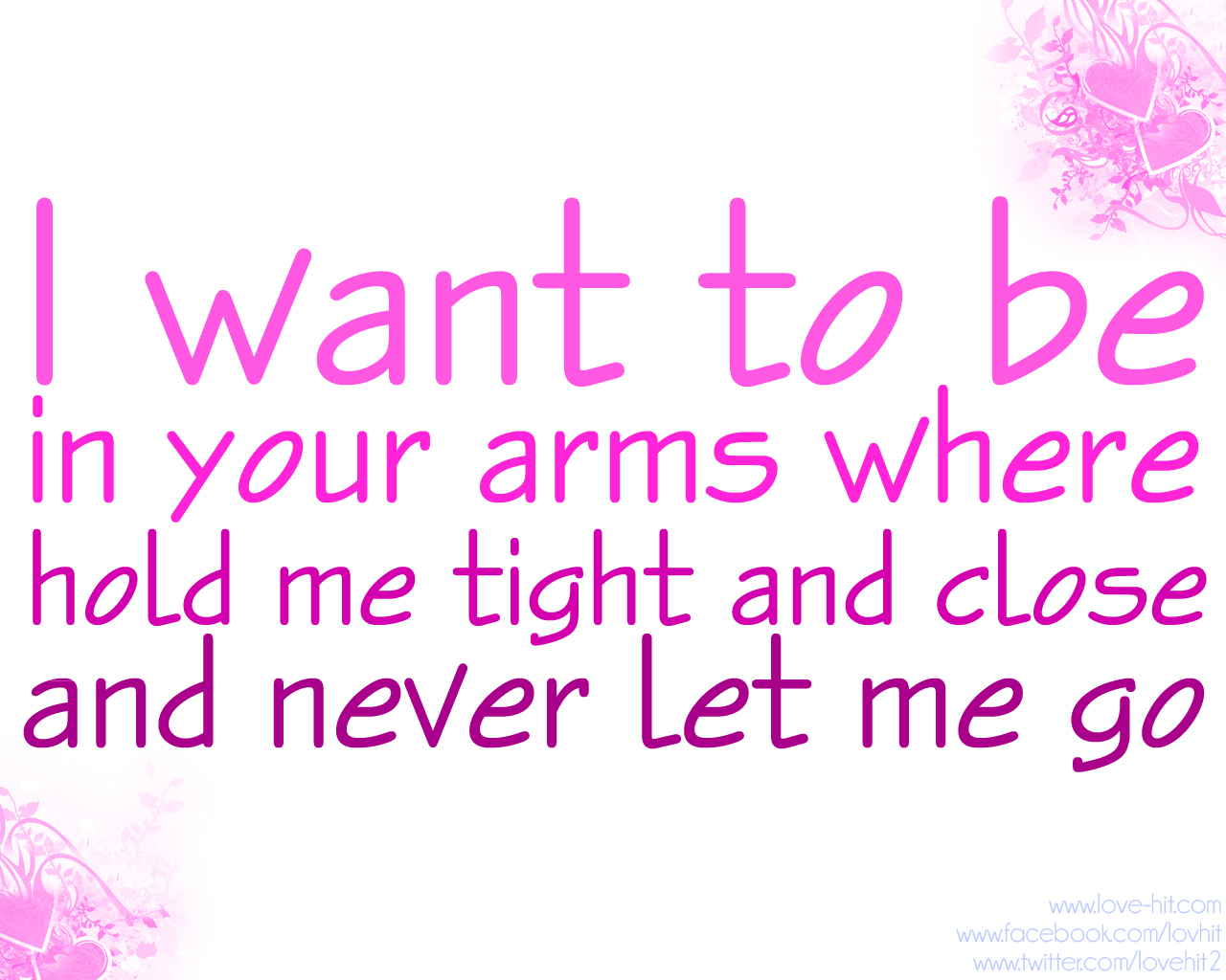 I want to be in your arms where you hold me tight and clos and never let me go