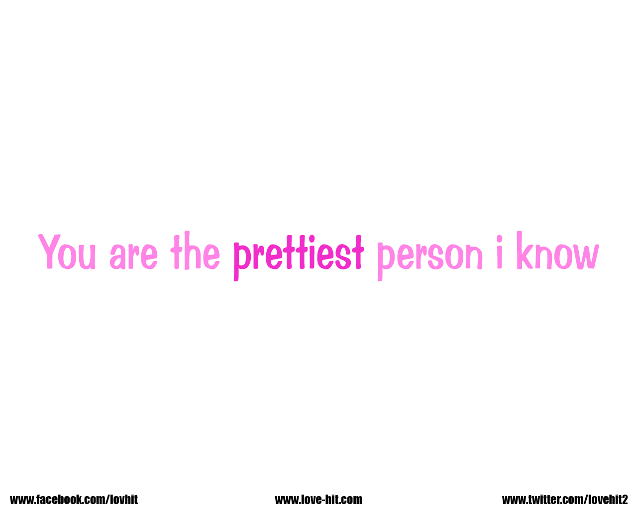 You are the prettiest person i know