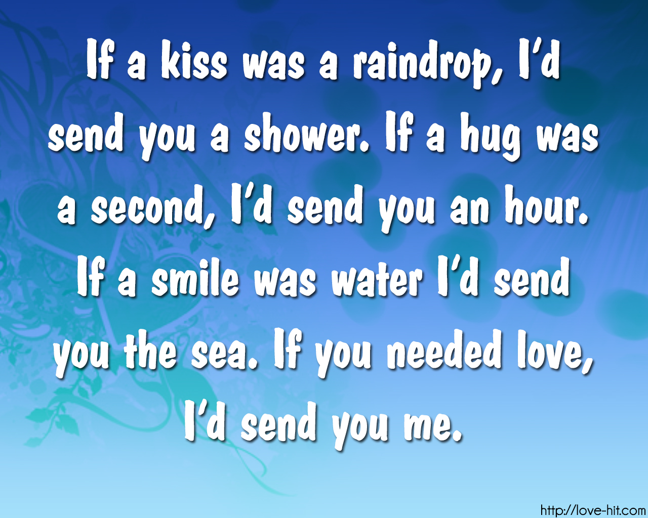 If a kiss was a raindrop, I'd send you a shower. If a hug was a second, I'd send you an hour. If a smile was water I'd send you the sea. If you needed love, I'd send you me.