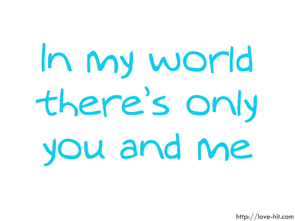 In my world there's only you and me