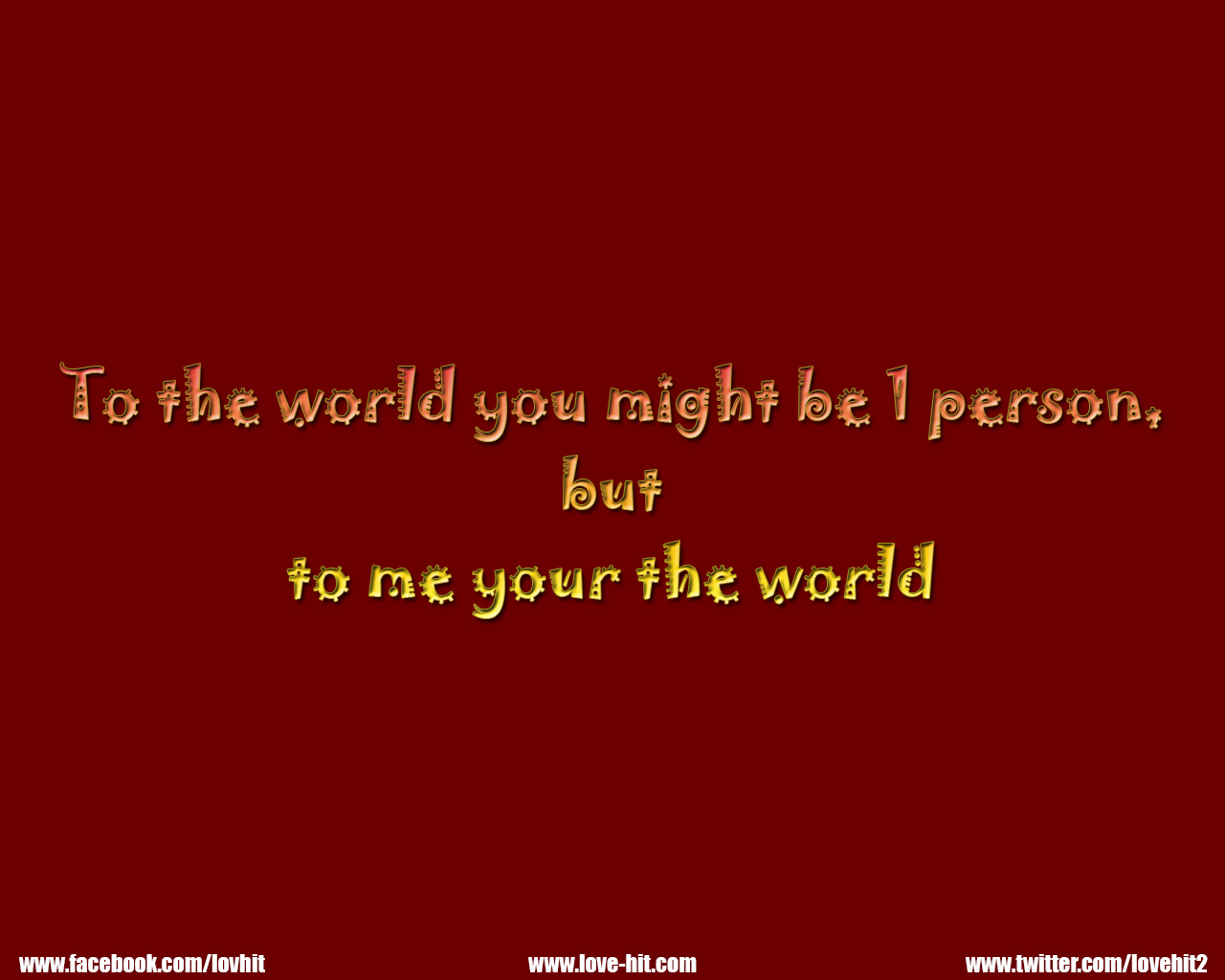 To the world you might be one person but to me your the world