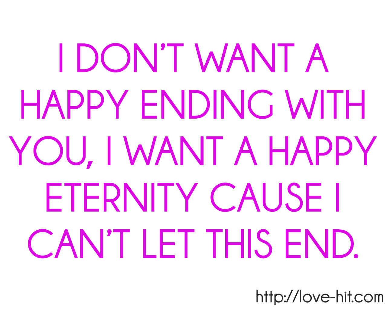 I DON'T WANT A HAPPY ENDING WITH YOU, I WANT A HAPPY ETERNITY CAUSE I CAN'T LET THIS END