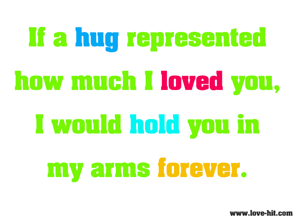 If a hug represented how much I loved you, I would hold you in my arms forever