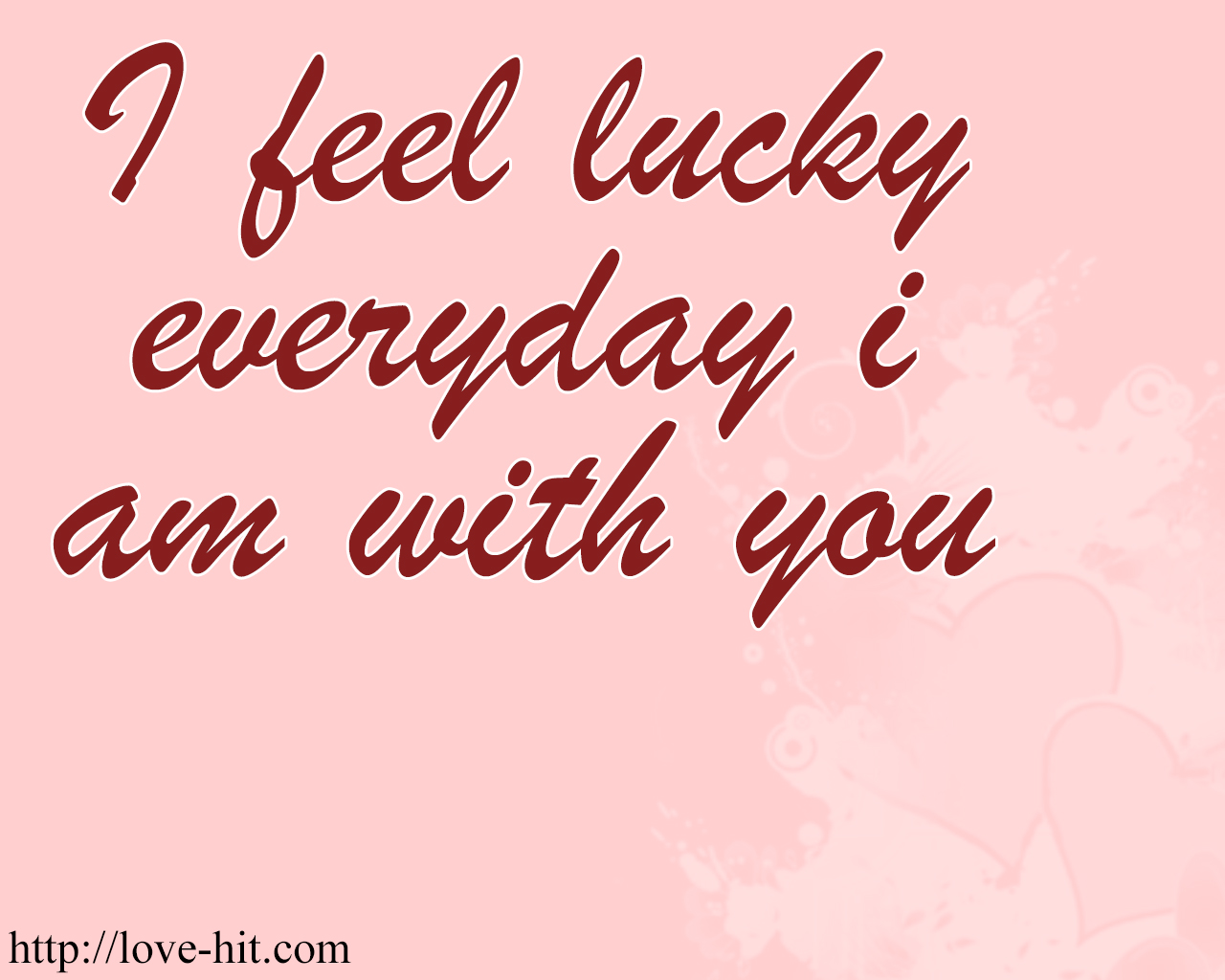 I feel lucky everyday i am with you