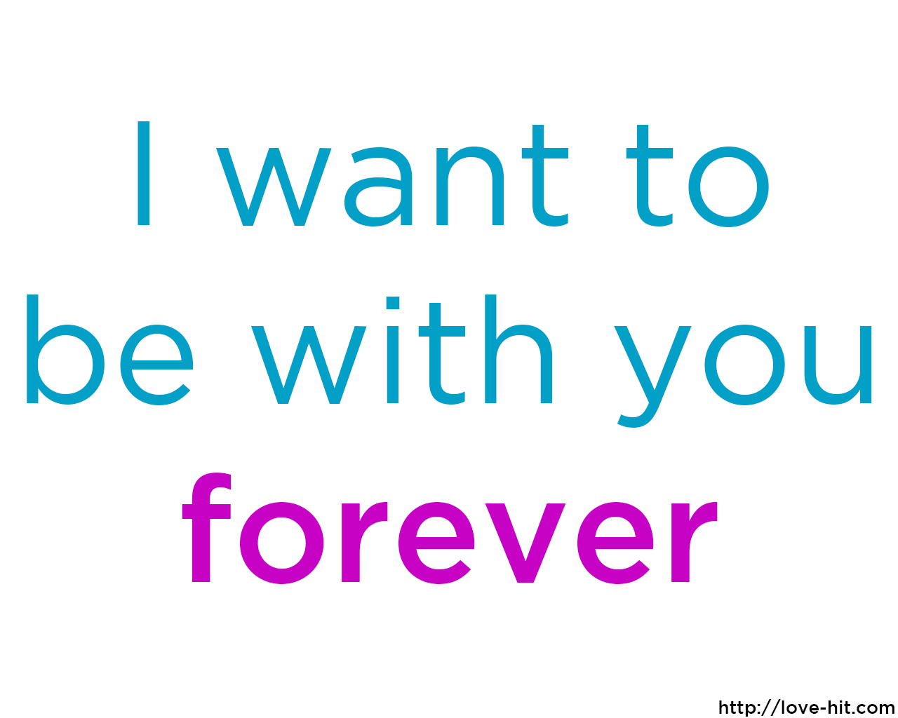 I want to be with you forever